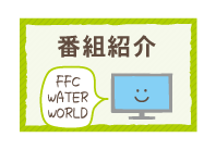 FFC Water World 番組紹介